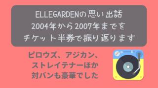 ELLEGARDENのチケット棚卸し 2004年から2007年までを半券で振り返ります ニャムレットの晴耕雨読